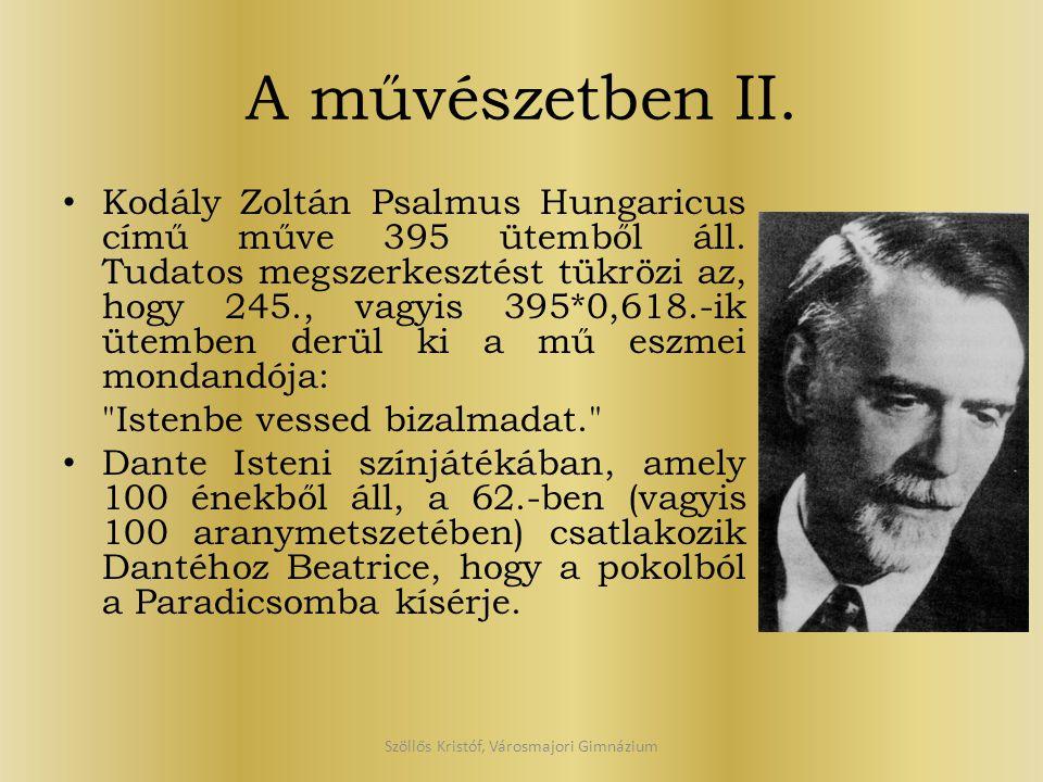 A művészetben II. Kodály Zoltán Psalmus Hungaricus című műve 395 ütemből áll. Tudatos megszerkesztést tükrözi az, hogy 245., vagyis 395*0,618.-ik ütem