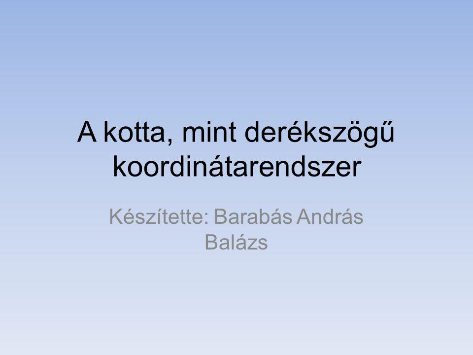 A kotta, mint derékszögű koordinátarendszer Készítette: Barabás András Balázs