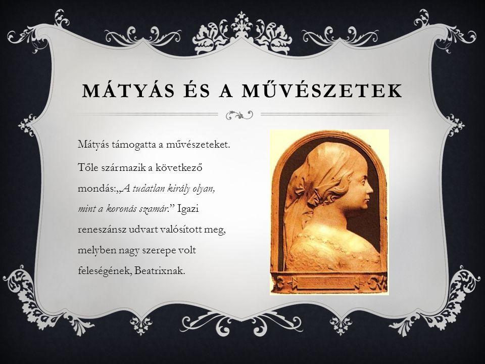 """Mátyás támogatta a művészeteket. Tőle származik a következő mondás:""""A tudatlan király olyan, mint a koronás szamár."""" Igazi reneszánsz udvart valósítot"""
