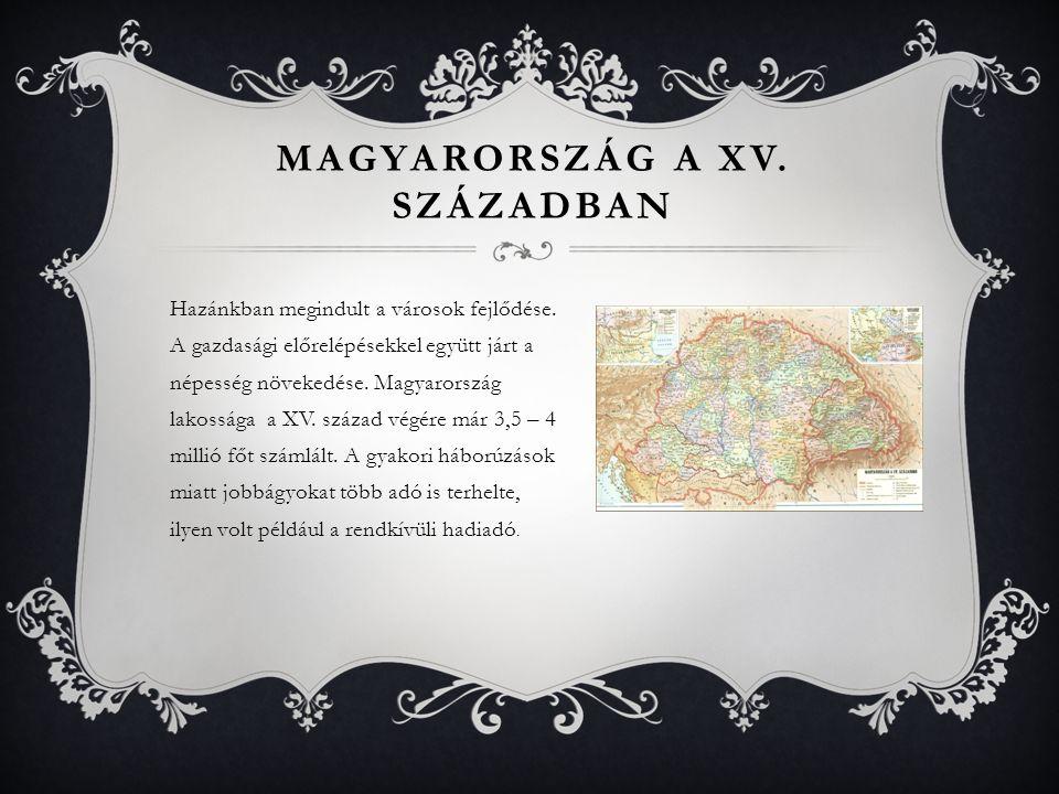 Hazánkban megindult a városok fejlődése. A gazdasági előrelépésekkel együtt járt a népesség növekedése. Magyarország lakossága a XV. század végére már