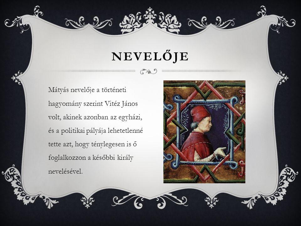 Mátyás nevelője a történeti hagyomány szerint Vitéz János volt, akinek azonban az egyházi, és a politikai pályája lehetetlenné tette azt, hogy tényleg