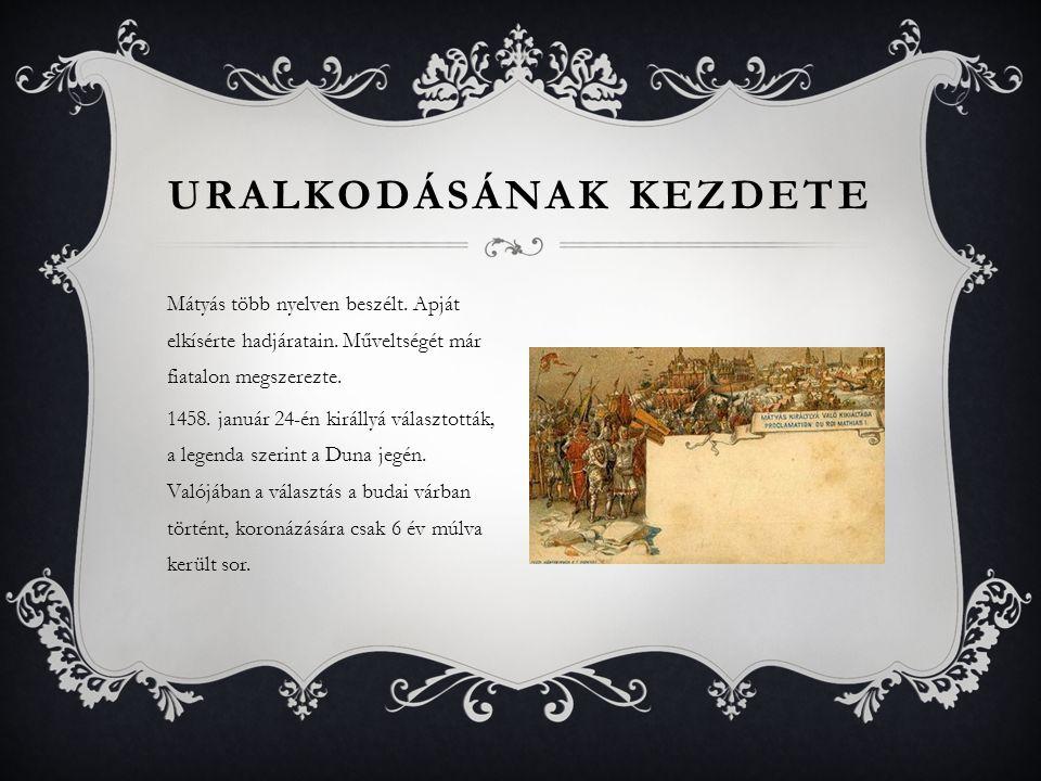 Mátyás több nyelven beszélt. Apját elkísérte hadjáratain. Műveltségét már fiatalon megszerezte. 1458. január 24-én királlyá választották, a legenda sz