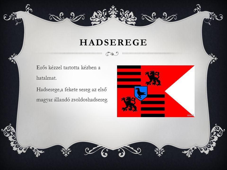 Erős kézzel tartotta kézben a hatalmat. Hadserege,a fekete sereg az első magyar állandó zsoldoshadsereg. HADSEREGE