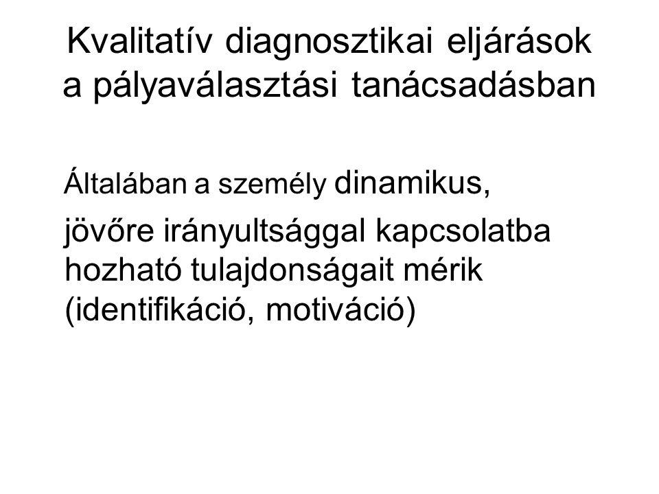 Kvalitatív diagnosztikai eljárások a pályaválasztási tanácsadásban Általában a személy dinamikus, jövőre irányultsággal kapcsolatba hozható tulajdonságait mérik (identifikáció, motiváció)