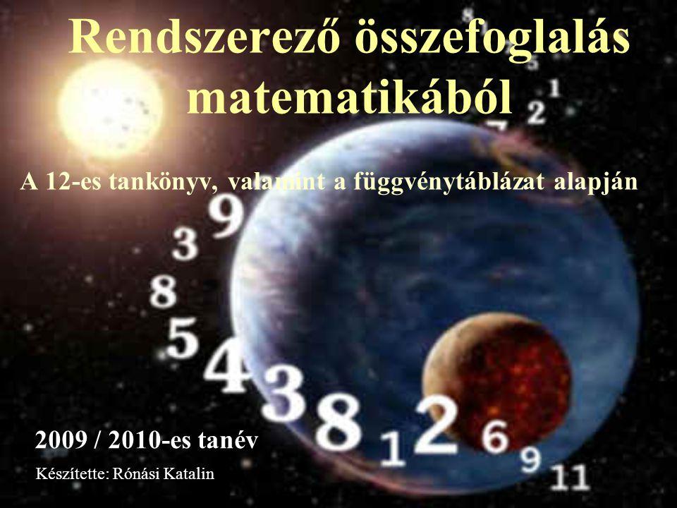 Rendszerező összefoglalás matematikából A 12-es tankönyv, valamint a függvénytáblázat alapján 2009 / 2010-es tanév Készítette: Rónási Katalin