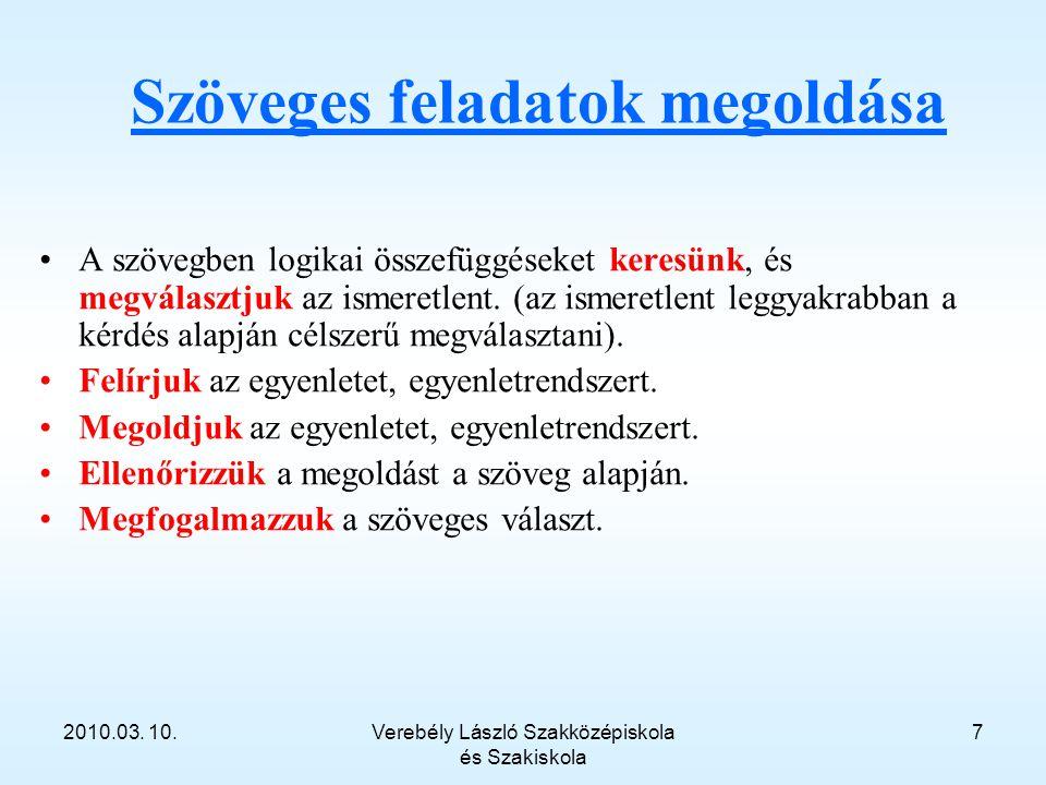 2010.03. 10.Verebély László Szakközépiskola és Szakiskola 7 Szöveges feladatok megoldása A szövegben logikai összefüggéseket keresünk, és megválasztju