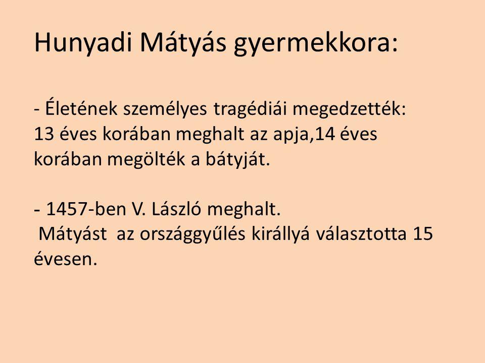 Hunyadi Mátyás gyermekkora: - Kiváló tanítómesterei voltak. ( Szánoki Gergely lengyel humanista, majd Vitéz János ) - Mátyást sokoldalú, érdeklődő emb