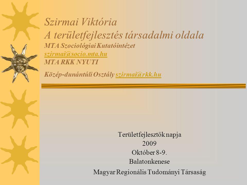 Szirmai Viktória A területfejlesztés társadalmi oldala MTA Szociológiai Kutatóintézet szirmai@socio.mta.hu MTA RKK NYUTI Közép-dunántúli Osztály szirm
