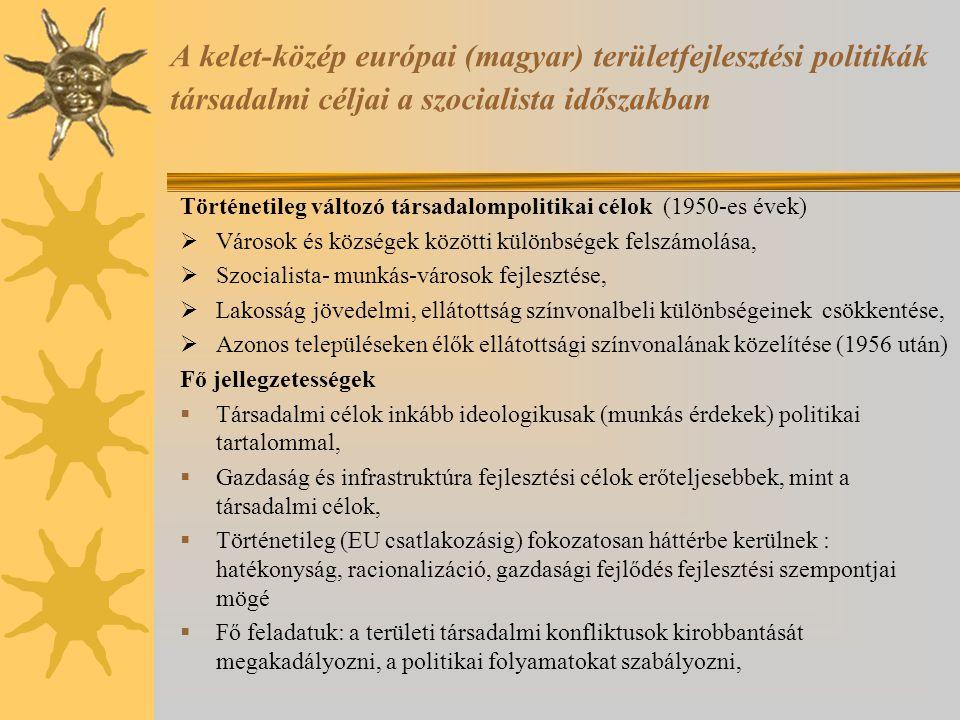 A kelet-közép európai (magyar) területfejlesztési politikák társadalmi céljai a szocialista időszakban Történetileg változó társadalompolitikai célok (1950-es évek)  Városok és községek közötti különbségek felszámolása,  Szocialista- munkás-városok fejlesztése,  Lakosság jövedelmi, ellátottság színvonalbeli különbségeinek csökkentése,  Azonos településeken élők ellátottsági színvonalának közelítése (1956 után) Fő jellegzetességek  Társadalmi célok inkább ideologikusak (munkás érdekek) politikai tartalommal,  Gazdaság és infrastruktúra fejlesztési célok erőteljesebbek, mint a társadalmi célok,  Történetileg (EU csatlakozásig) fokozatosan háttérbe kerülnek : hatékonyság, racionalizáció, gazdasági fejlődés fejlesztési szempontjai mögé  Fő feladatuk: a területi társadalmi konfliktusok kirobbantását megakadályozni, a politikai folyamatokat szabályozni,