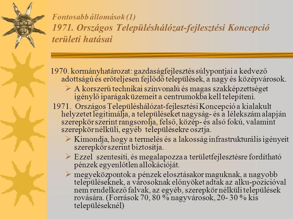 Fontosabb állomások (1) 1971. Országos Településhálózat-fejlesztési Koncepció területi hatásai 1970. kormányhatározat: gazdaságfejlesztés súlypontjai