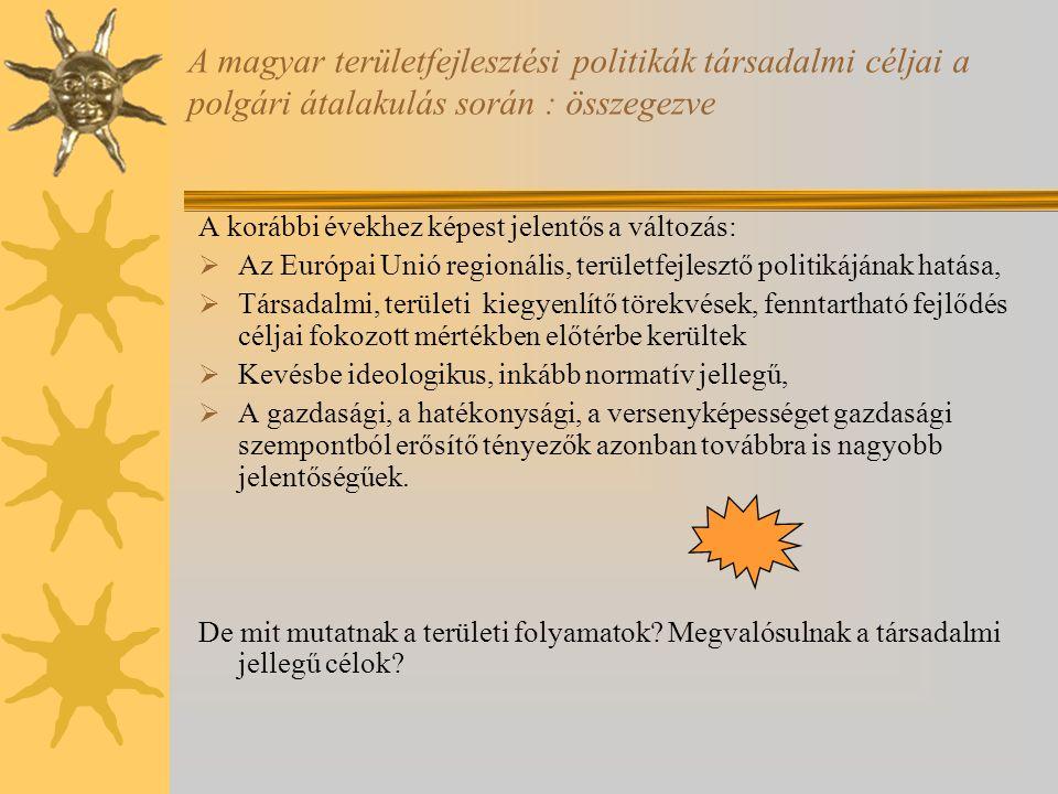 A magyar területfejlesztési politikák társadalmi céljai a polgári átalakulás során : összegezve A korábbi évekhez képest jelentős a változás:  Az Európai Unió regionális, területfejlesztő politikájának hatása,  Társadalmi, területi kiegyenlítő törekvések, fenntartható fejlődés céljai fokozott mértékben előtérbe kerültek  Kevésbe ideologikus, inkább normatív jellegű,  A gazdasági, a hatékonysági, a versenyképességet gazdasági szempontból erősítő tényezők azonban továbbra is nagyobb jelentőségűek.