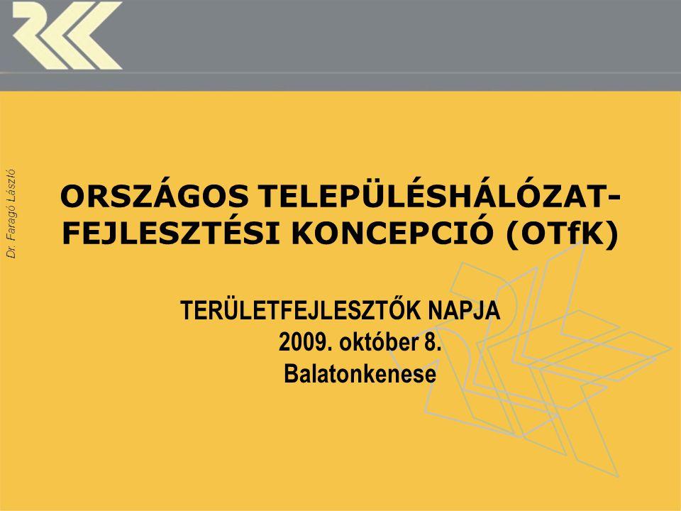 Dr. Faragó László ORSZÁGOS TELEPÜLÉSHÁLÓZAT- FEJLESZTÉSI KONCEPCIÓ (OTfK) TERÜLETFEJLESZTŐK NAPJA 2009. október 8. Balatonkenese