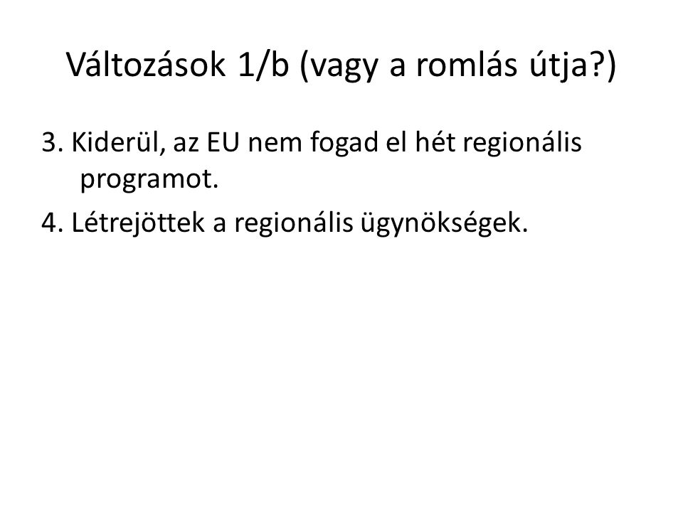 Változások 1/b (vagy a romlás útja?) 3. Kiderül, az EU nem fogad el hét regionális programot. 4. Létrejöttek a regionális ügynökségek.