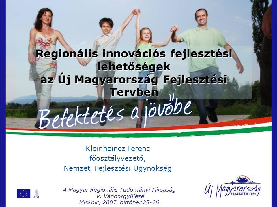 Regionális innovációs fejlesztési lehetőségek az Új Magyarország Fejlesztési Tervben Kleinheincz Ferenc főosztályvezető, Nemzeti Fejlesztési Ügynökség A Magyar Regionális Tudományi Társaság V.