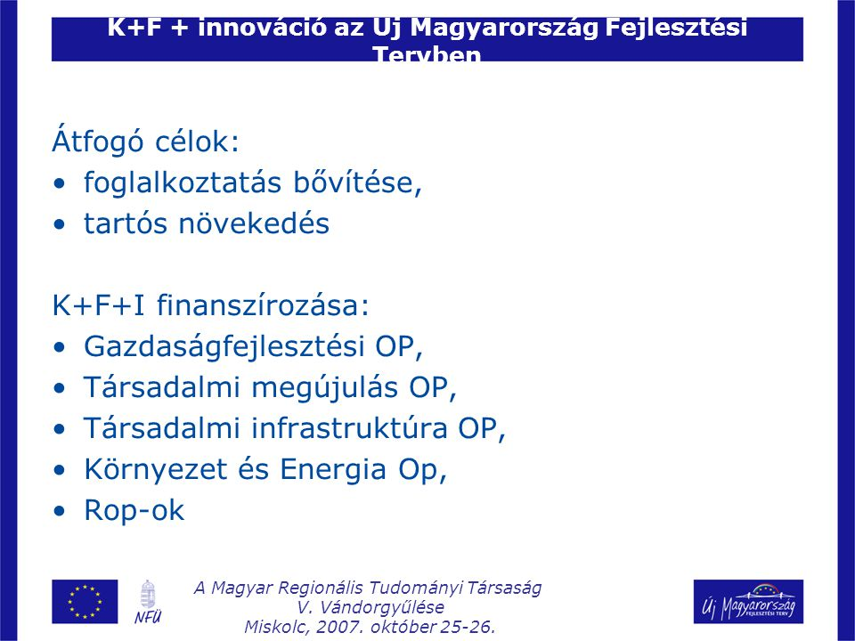 K+F + innováció az Új Magyarország Fejlesztési Tervben Átfogó célok: foglalkoztatás bővítése, tartós növekedés K+F+I finanszírozása: Gazdaságfejlesztési OP, Társadalmi megújulás OP, Társadalmi infrastruktúra OP, Környezet és Energia Op, Rop-ok A Magyar Regionális Tudományi Társaság V.