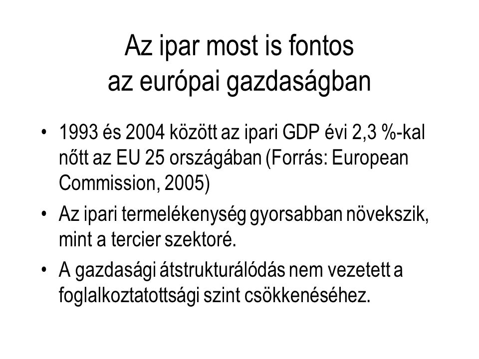 Az ipar most is fontos az európai gazdaságban 1993 és 2004 között az ipari GDP évi 2,3 %-kal nőtt az EU 25 országában (Forrás: European Commission, 20