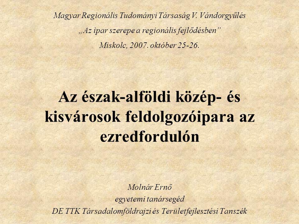 Az észak-alföldi közép- és kisvárosok feldolgozóipara az ezredfordulón Molnár Ernő egyetemi tanársegéd DE TTK Társadalomföldrajzi és Területfejlesztés