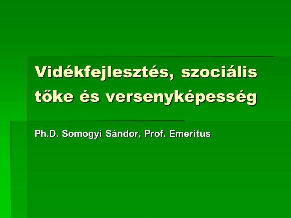 Vidékfejlesztés, szociális tőke és versenyképesség Ph.D. Somogyi Sándor, Prof. Emeritus