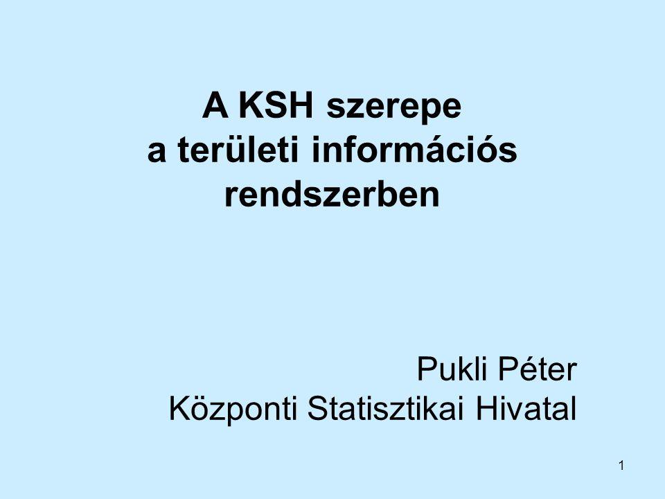 1 A KSH szerepe a területi információs rendszerben Pukli Péter Központi Statisztikai Hivatal