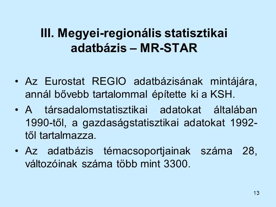 13 III. Megyei-regionális statisztikai adatbázis – MR-STAR Az Eurostat REGIO adatbázisának mintájára, annál bővebb tartalommal építette ki a KSH. A tá