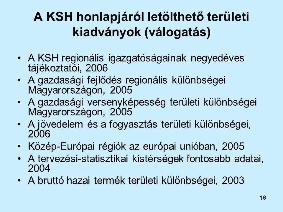 16 A KSH honlapjáról letölthető területi kiadványok (válogatás) A KSH regionális igazgatóságainak negyedéves tájékoztatói, 2006 A gazdasági fejlődés r