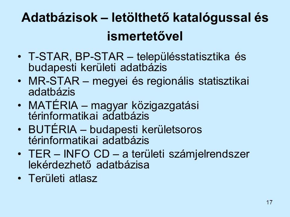 17 Adatbázisok – letölthető katalógussal és ismertetővel T-STAR, BP-STAR – településstatisztika és budapesti kerületi adatbázis MR-STAR – megyei és re