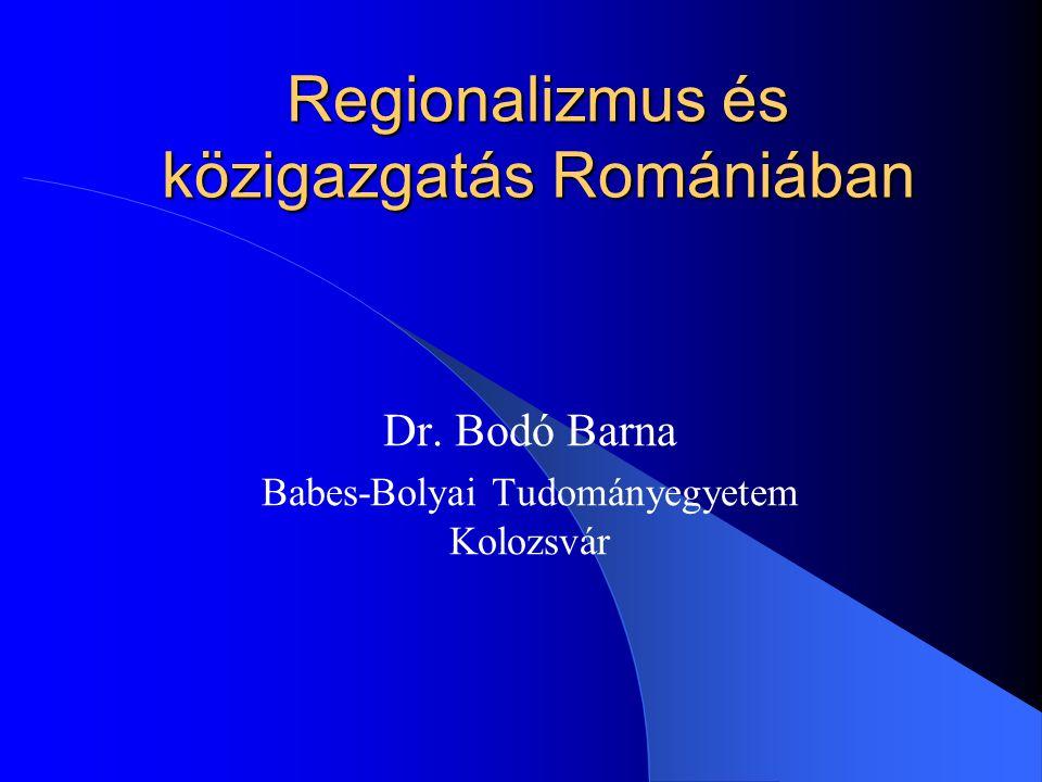 Regionalizmus és közigazgatás Romániában Dr. Bodó Barna Babes-Bolyai Tudományegyetem Kolozsvár