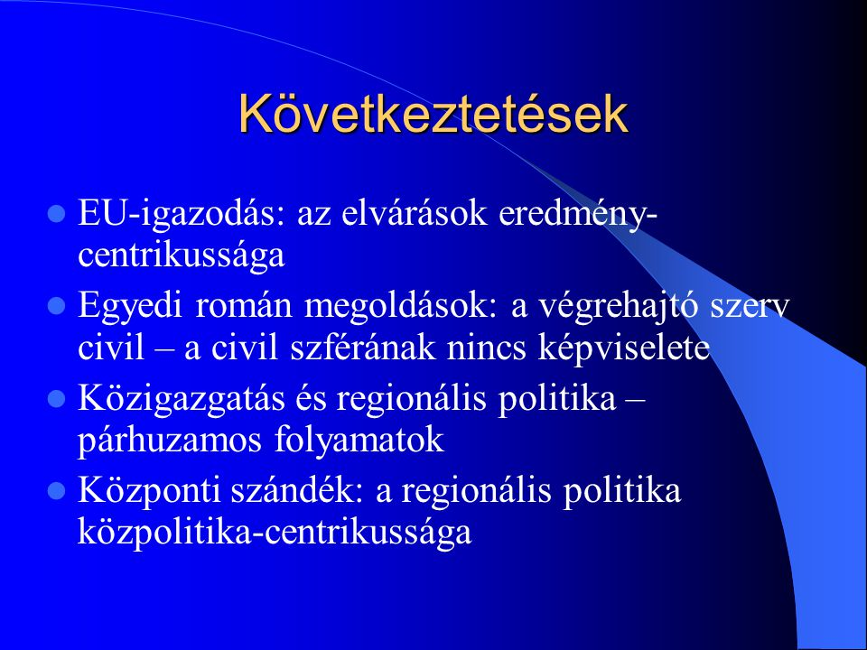 Következtetések EU-igazodás: az elvárások eredmény- centrikussága Egyedi román megoldások: a végrehajtó szerv civil – a civil szférának nincs képviselete Közigazgatás és regionális politika – párhuzamos folyamatok Központi szándék: a regionális politika közpolitika-centrikussága