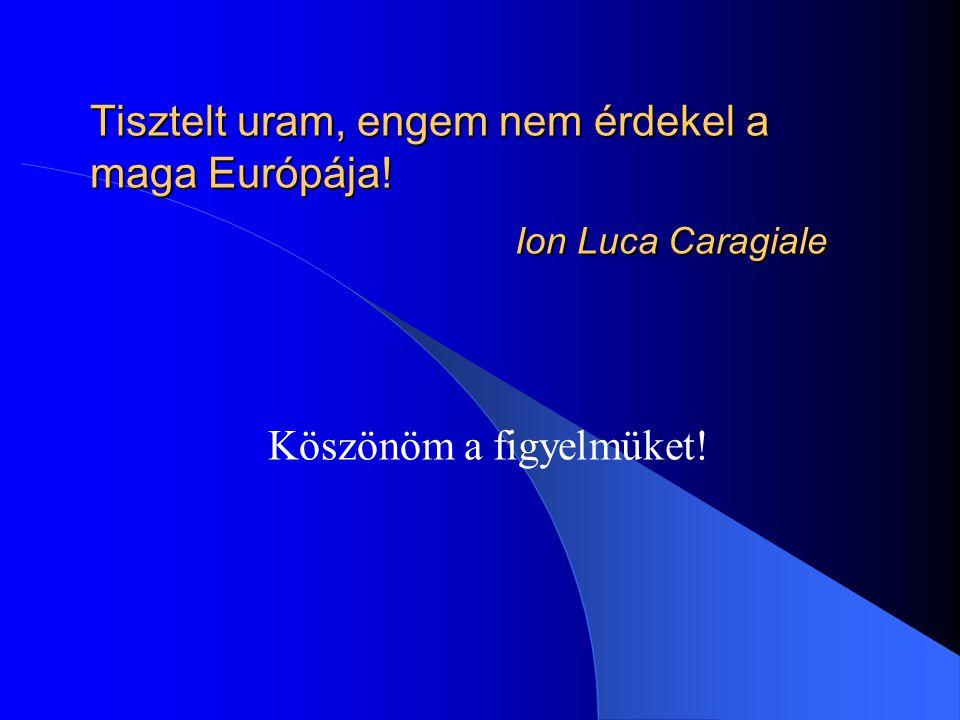 Tisztelt uram, engem nem érdekel a maga Európája! Ion Luca Caragiale Köszönöm a figyelmüket!