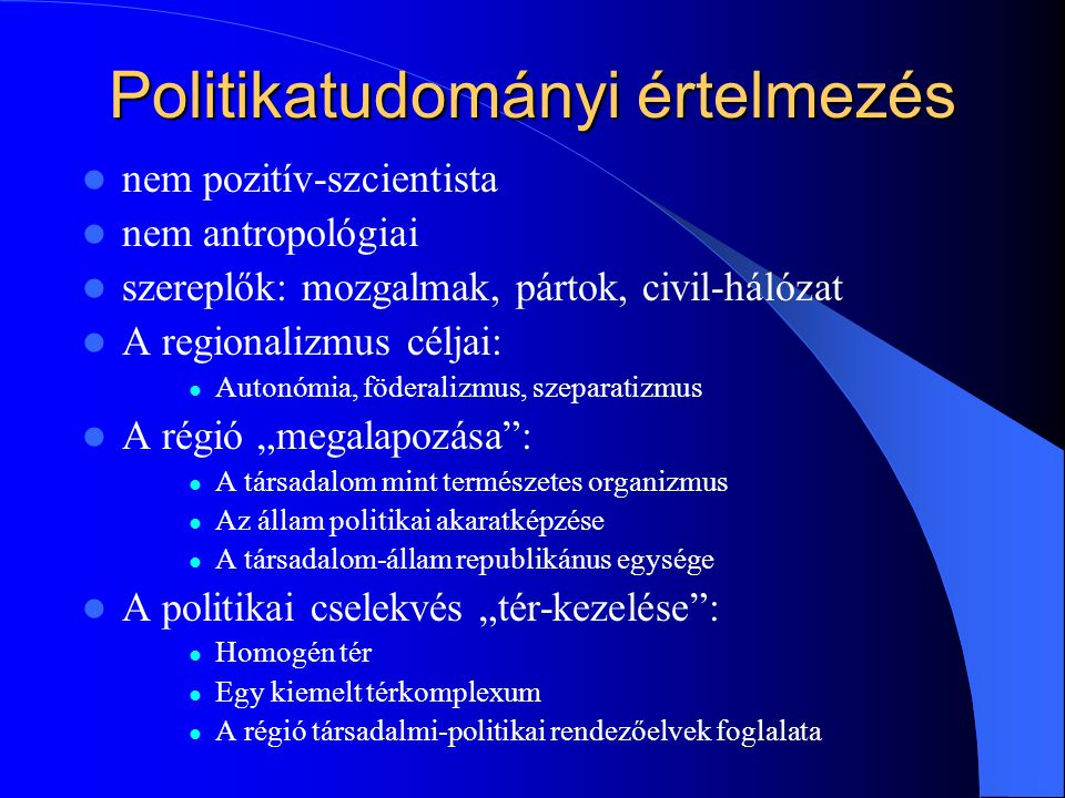 """Politikatudományi értelmezés nem pozitív-szcientista nem antropológiai szereplők: mozgalmak, pártok, civil-hálózat A regionalizmus céljai: Autonómia, föderalizmus, szeparatizmus A régió """"megalapozása : A társadalom mint természetes organizmus Az állam politikai akaratképzése A társadalom-állam republikánus egysége A politikai cselekvés """"tér-kezelése : Homogén tér Egy kiemelt térkomplexum A régió társadalmi-politikai rendezőelvek foglalata"""