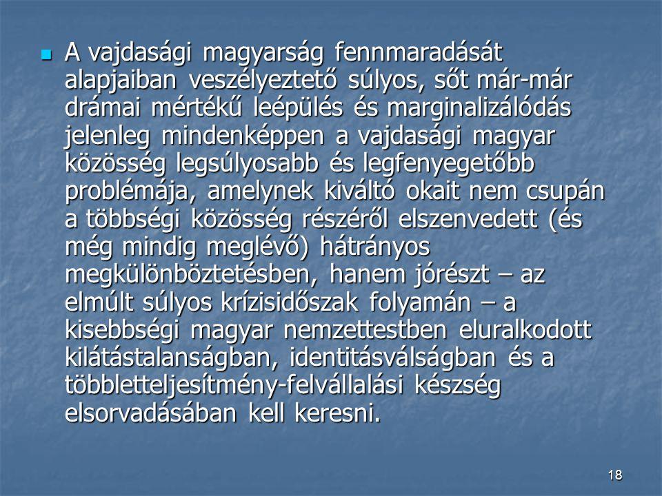 18 A vajdasági magyarság fennmaradását alapjaiban veszélyeztető súlyos, sőt már-már drámai mértékű leépülés és marginalizálódás jelenleg mindenképpen a vajdasági magyar közösség legsúlyosabb és legfenyegetőbb problémája, amelynek kiváltó okait nem csupán a többségi közösség részéről elszenvedett (és még mindig meglévő) hátrányos megkülönböztetésben, hanem jórészt – az elmúlt súlyos krízisidőszak folyamán – a kisebbségi magyar nemzettestben eluralkodott kilátástalanságban, identitásválságban és a többletteljesítmény-felvállalási készség elsorvadásában kell keresni.