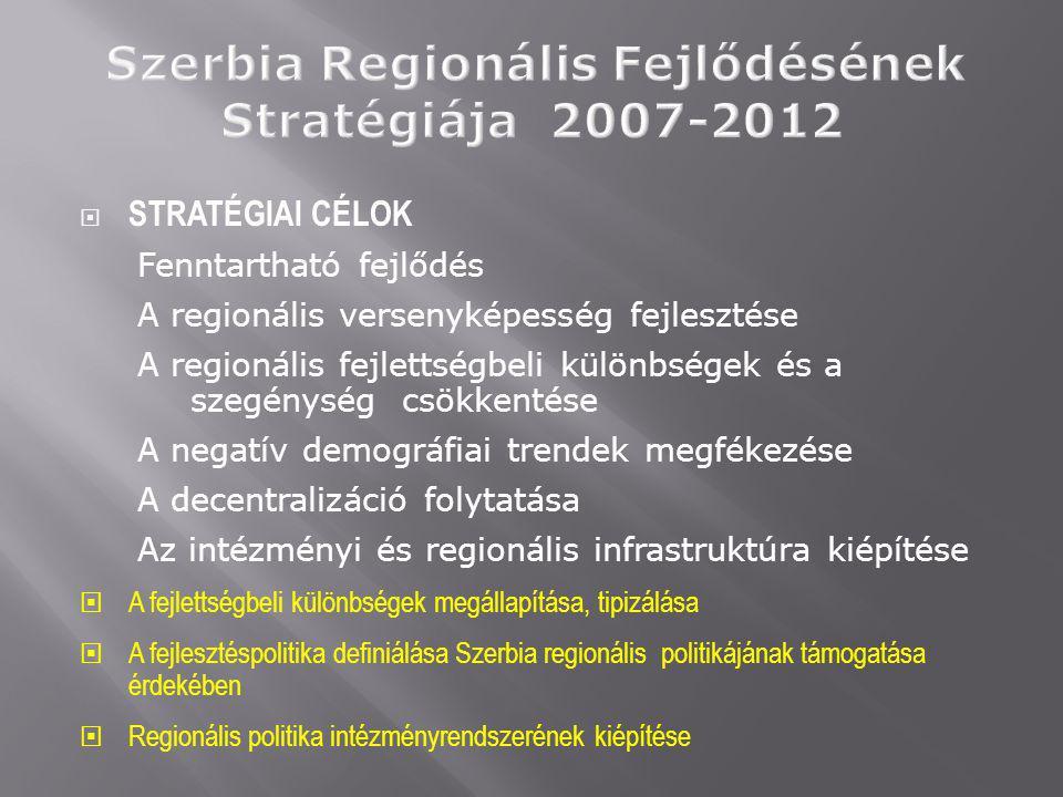  STRATÉGIAI CÉLOK Fenntartható fejlődés A regionális versenyképesség fejlesztése A regionális fejlettségbeli különbségek és a szegénység csökkentése A negatív demográfiai trendek megfékezése A decentralizáció folytatása Az intézményi és regionális infrastruktúra kiépítése  A fejlettségbeli különbségek megállapítása, tipizálása  A fejlesztéspolitika definiálása Szerbia regionális politikájának támogatása érdekében  Regionális politika intézményrendszerének kiépítése