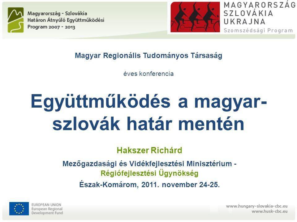 Magyar Regionális Tudományos Társaság éves konferencia Együttműködés a magyar- szlovák határ mentén Hakszer Richárd Mezőgazdasági és Vidékfejlesztési