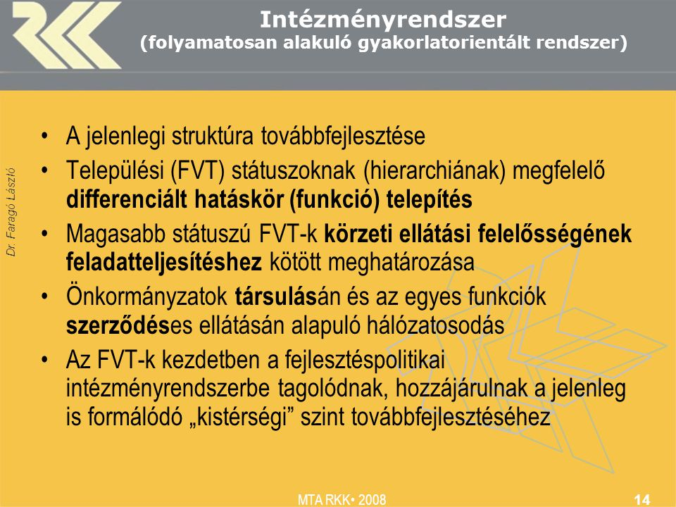 Dr. Faragó László MTA RKK 2008 14 Intézményrendszer (folyamatosan alakuló gyakorlatorientált rendszer) A jelenlegi struktúra továbbfejlesztése Települ