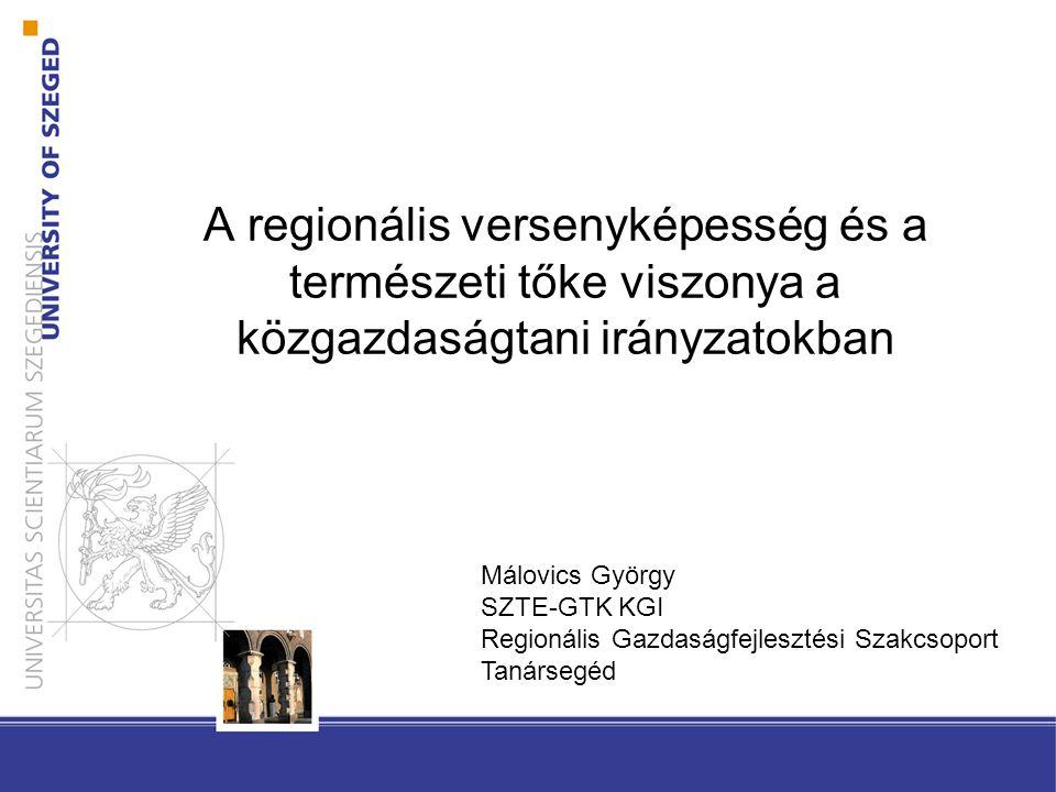 A regionális versenyképesség és a természeti tőke viszonya a közgazdaságtani irányzatokban Málovics György SZTE-GTK KGI Regionális Gazdaságfejlesztési Szakcsoport Tanársegéd
