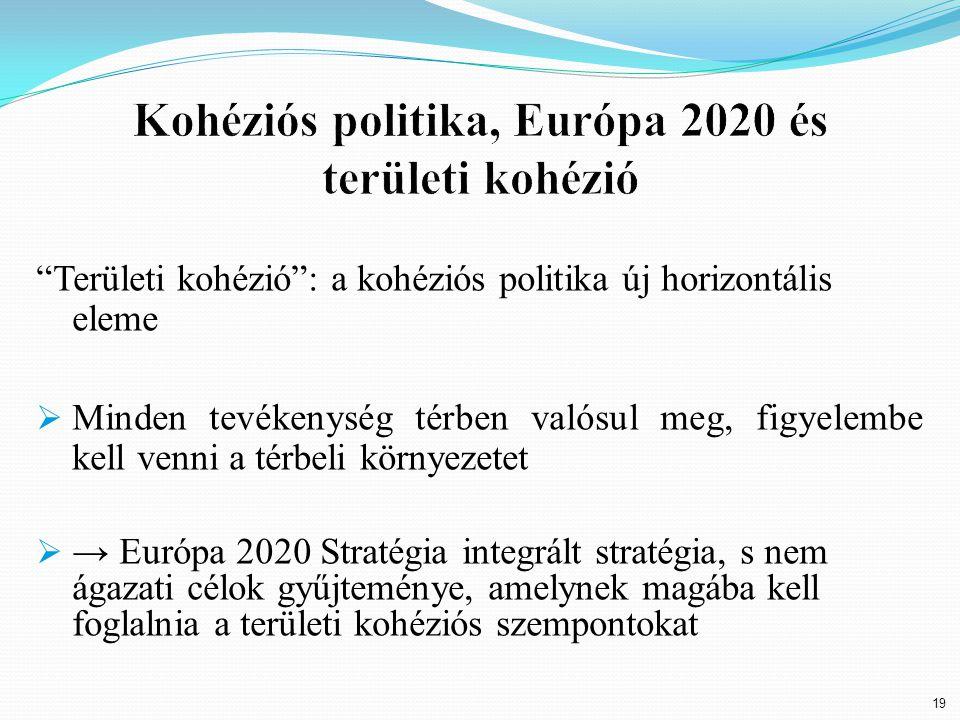 19 Területi kohézió : a kohéziós politika új horizontális eleme  Minden tevékenység térben valósul meg, figyelembe kell venni a térbeli környezetet  → Európa 2020 Stratégia integrált stratégia, s nem ágazati célok gyűjteménye, amelynek magába kell foglalnia a területi kohéziós szempontokat