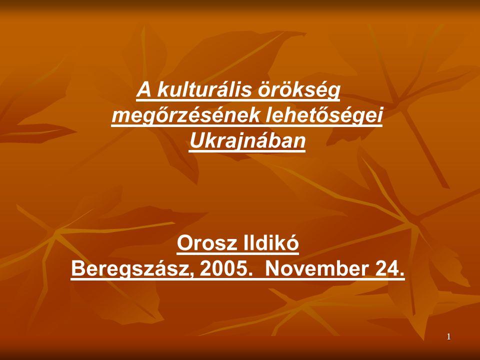 1 A kulturális örökség megőrzésének lehetőségei Ukrajnában Orosz Ildikó Beregszász, 2005. November 24.