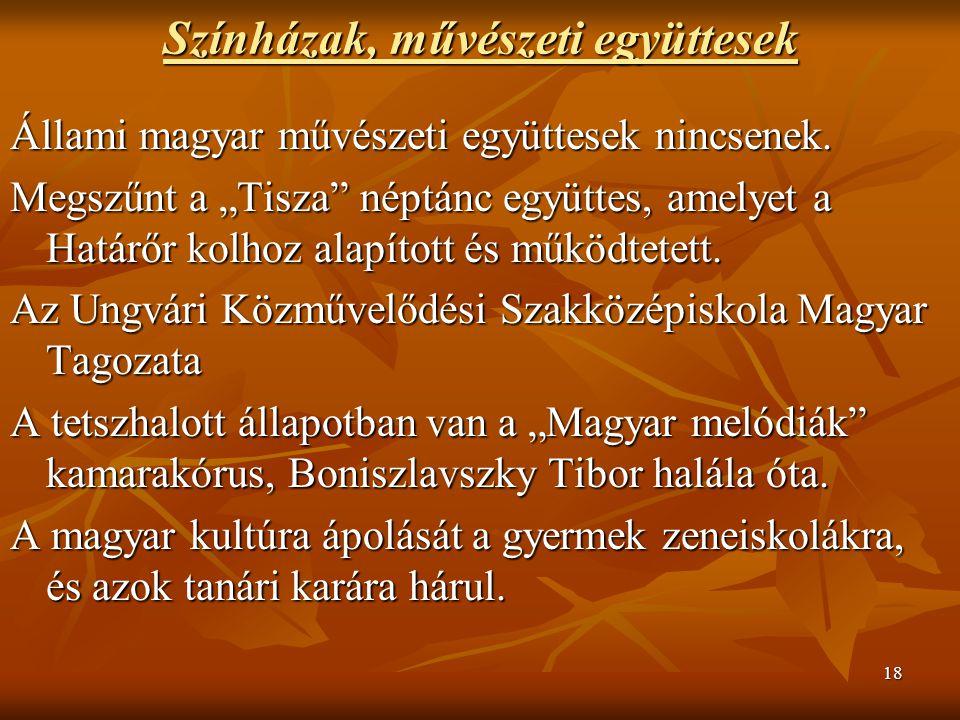 """18 Színházak, művészeti együttesek Állami magyar művészeti együttesek nincsenek. Megszűnt a """"Tisza"""" néptánc együttes, amelyet a Határőr kolhoz alapíto"""