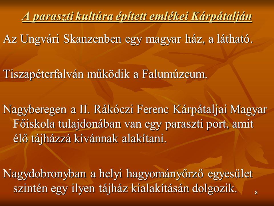 8 A paraszti kultúra épített emlékei Kárpátalján Az Ungvári Skanzenben egy magyar ház, a látható. Tiszapéterfalván működik a Falumúzeum. Nagyberegen a