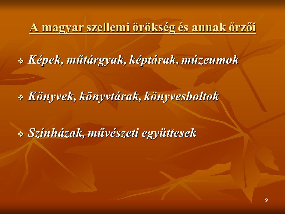 9 A magyar szellemi örökség és annak őrzői  Képek, műtárgyak, képtárak, múzeumok  Könyvek, könyvtárak, könyvesboltok  Színházak, művészeti együttes