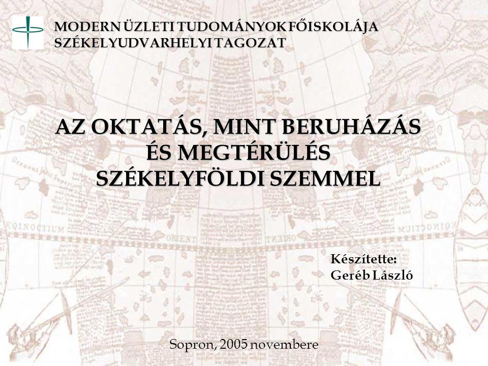 AZ OKTATÁS, MINT BERUHÁZÁS ÉS MEGTÉRÜLÉS SZÉKELYFÖLDI SZEMMEL Készítette: Geréb László Sopron, 2005 novembere MODERN ÜZLETI TUDOMÁNYOK FŐISKOLÁJA SZÉK