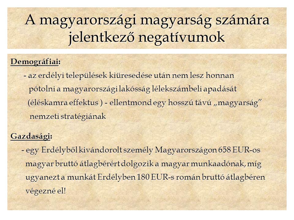 """A magyarországi magyarság számára jelentkező negatívumok Demográfiai: - az erdélyi települések kiüresedése után nem lesz honnan - az erdélyi települések kiüresedése után nem lesz honnan pótolni a magyarországi lakósság lélekszámbeli apadását pótolni a magyarországi lakósság lélekszámbeli apadását (éléskamra effektus ) - ellentmond egy hosszú távú """"magyarság (éléskamra effektus ) - ellentmond egy hosszú távú """"magyarság nemzeti stratégiának nemzeti stratégiának Gazdasági: - egy Erdélyből kivándorolt személy Magyarországon 658 EUR-os magyar bruttó átlagbérért dolgozik a magyar munkaadónak, míg magyar bruttó átlagbérért dolgozik a magyar munkaadónak, míg ugyanezt a munkát Erdélyben 180 EUR-s román bruttó átlagbéren ugyanezt a munkát Erdélyben 180 EUR-s román bruttó átlagbéren végezné el."""