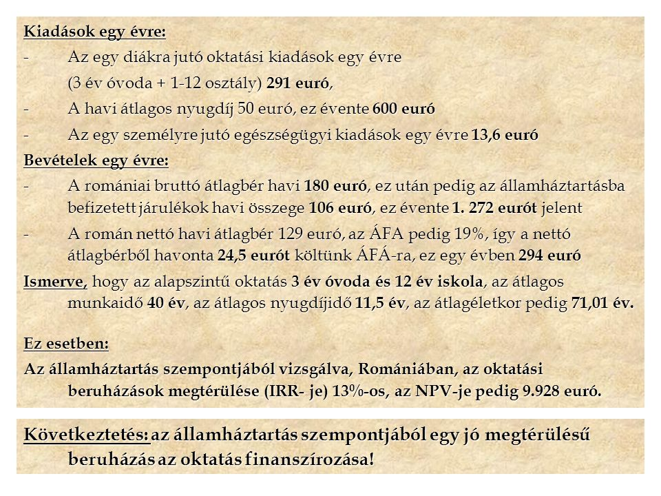Kiadások egy évre: -Az egy diákra jutó oktatási kiadások egy évre (3 év óvoda + 1-12 osztály) 291 euró, -A havi átlagos nyugdíj 50 euró, ez évente 600 euró -Az egy személyre jutó egészségügyi kiadások egy évre 13,6 euró Bevételek egy évre: -A romániai bruttó átlagbér havi 180 euró, ez után pedig az államháztartásba befizetett járulékok havi összege 106 euró, ez évente 1.