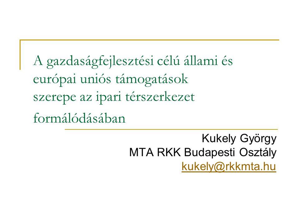 A gazdaságfejlesztési célú állami és európai uniós támogatások szerepe az ipari térszerkezet formálódásában Kukely György MTA RKK Budapesti Osztály ku