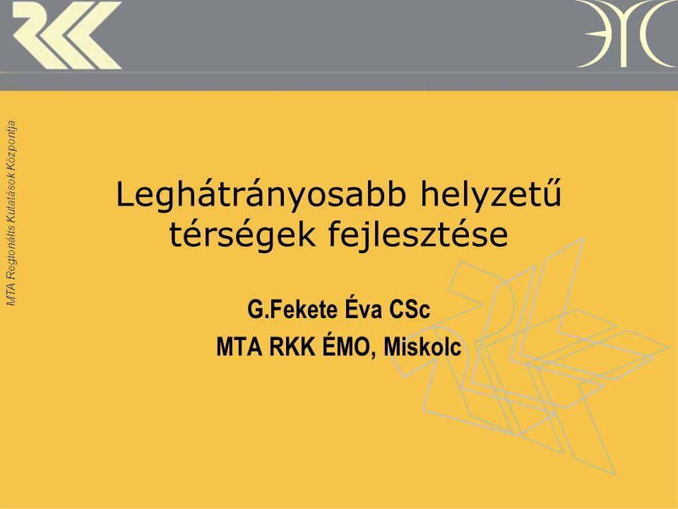 MTA Regionális Kutatások Központja Leghátrányosabb helyzetű térségek fejlesztése G.Fekete Éva CSc MTA RKK ÉMO, Miskolc