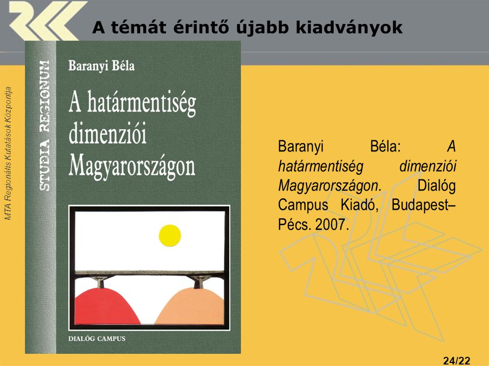 MTA Regionális Kutatások Központja 24/22 Baranyi Béla: A határmentiség dimenziói Magyarországon. Dialóg Campus Kiadó, Budapest– Pécs. 2007. A témát ér