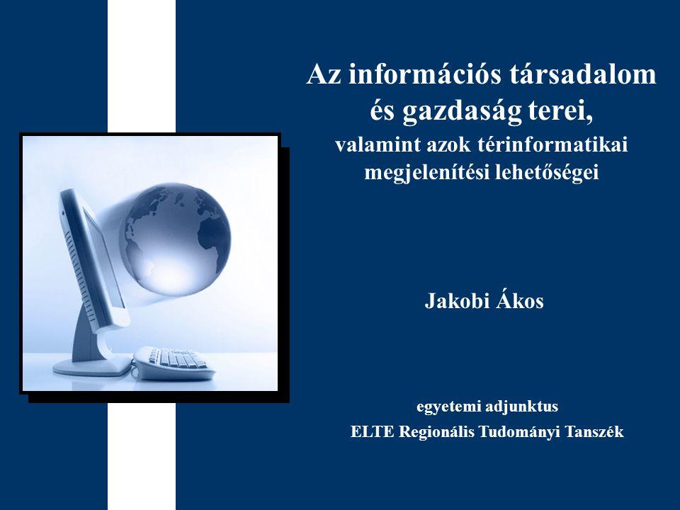 Jakobi Ákos Az információs társadalom és gazdaság terei, valamint azok térinformatikai megjelenítési lehetőségei egyetemi adjunktus ELTE Regionális Tu
