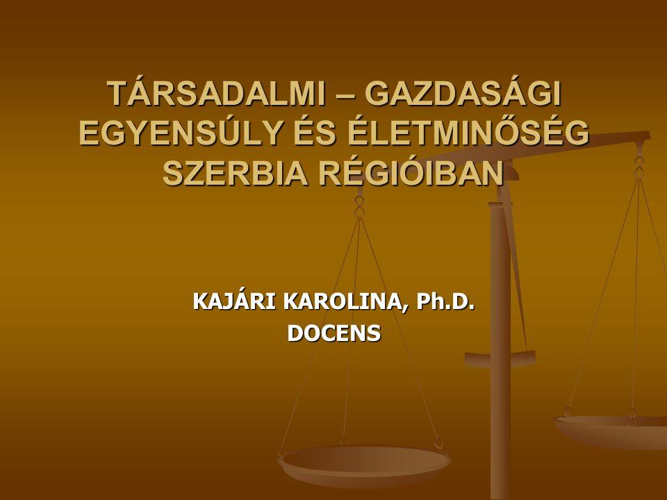 TÁRSADALMI – GAZDASÁGI EGYENSÚLY ÉS ÉLETMINŐSÉG SZERBIA RÉGIÓIBAN KAJÁRI KAROLINA, Ph.D. DOCENS