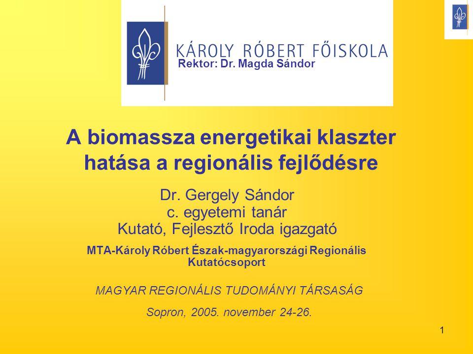 1 A biomassza energetikai klaszter hatása a regionális fejlődésre Dr. Gergely Sándor c. egyetemi tanár Kutató, Fejlesztő Iroda igazgató MTA-Károly Rób