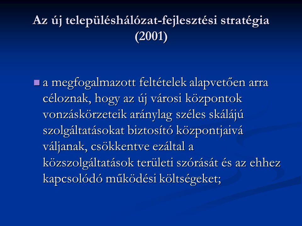 Az új településhálózat-fejlesztési stratégia (2001) a megfogalmazott feltételek alapvetően arra céloznak, hogy az új városi központok vonzáskörzeteik